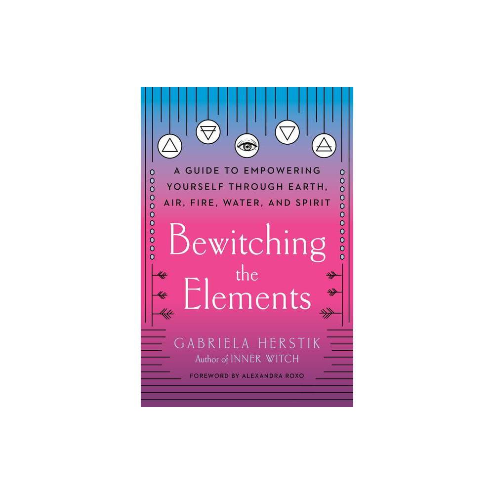 Bewitching The Elements By Gabriela Herstik Paperback
