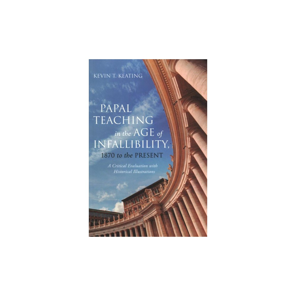 Papal Teaching in the Age of Infallibility, 1870 to the Present : A Critical Evaluation With Historical