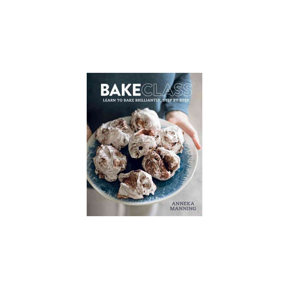 Bakeclass : Learn to Bake Brilliantly Step by Step (Hardcover) (Anneka Manning)