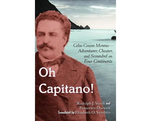 Oh Capitano! : Celso Cesare Moreno—Adventurer, Cheater, and Scoundrel on Four Continents - image 1 of 1