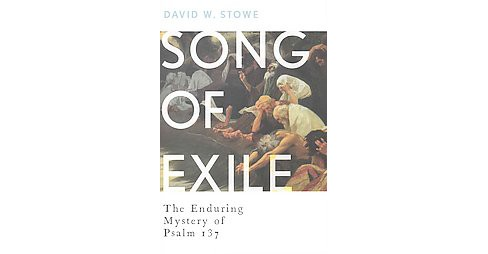 Song of Exile : The Enduring Mystery of Psalm 137 (Hardcover) (David W. Stowe) - image 1 of 1