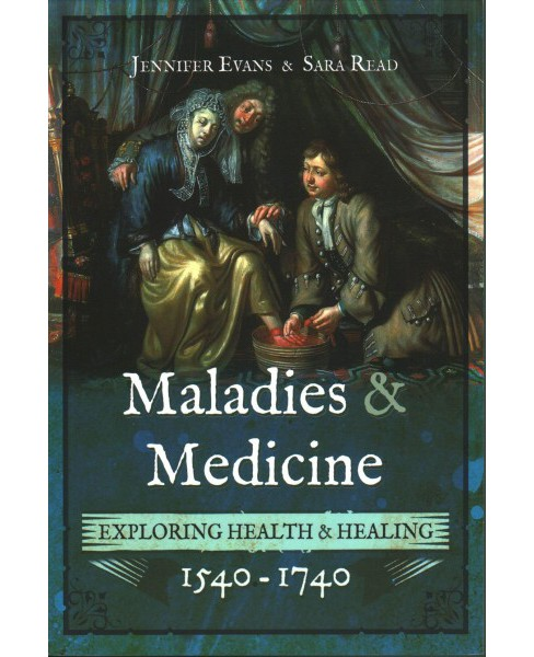 Maladies and Medicine : Exploring Health and Healing, 1540-1740 (Paperback) (Jennifer Evans & Sara Read) - image 1 of 1