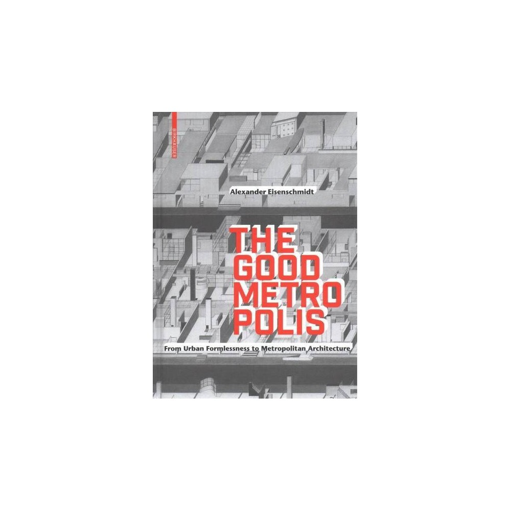 Good Metropolis : From Urban Formlessness to Metropolitan Architecture - (Hardcover)