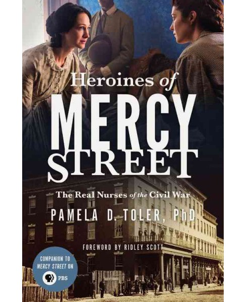 Heroines of Mercy Street : The Real Nurses of the Civil War (Paperback) (Ph.D. Pamela D. Toler) - image 1 of 1