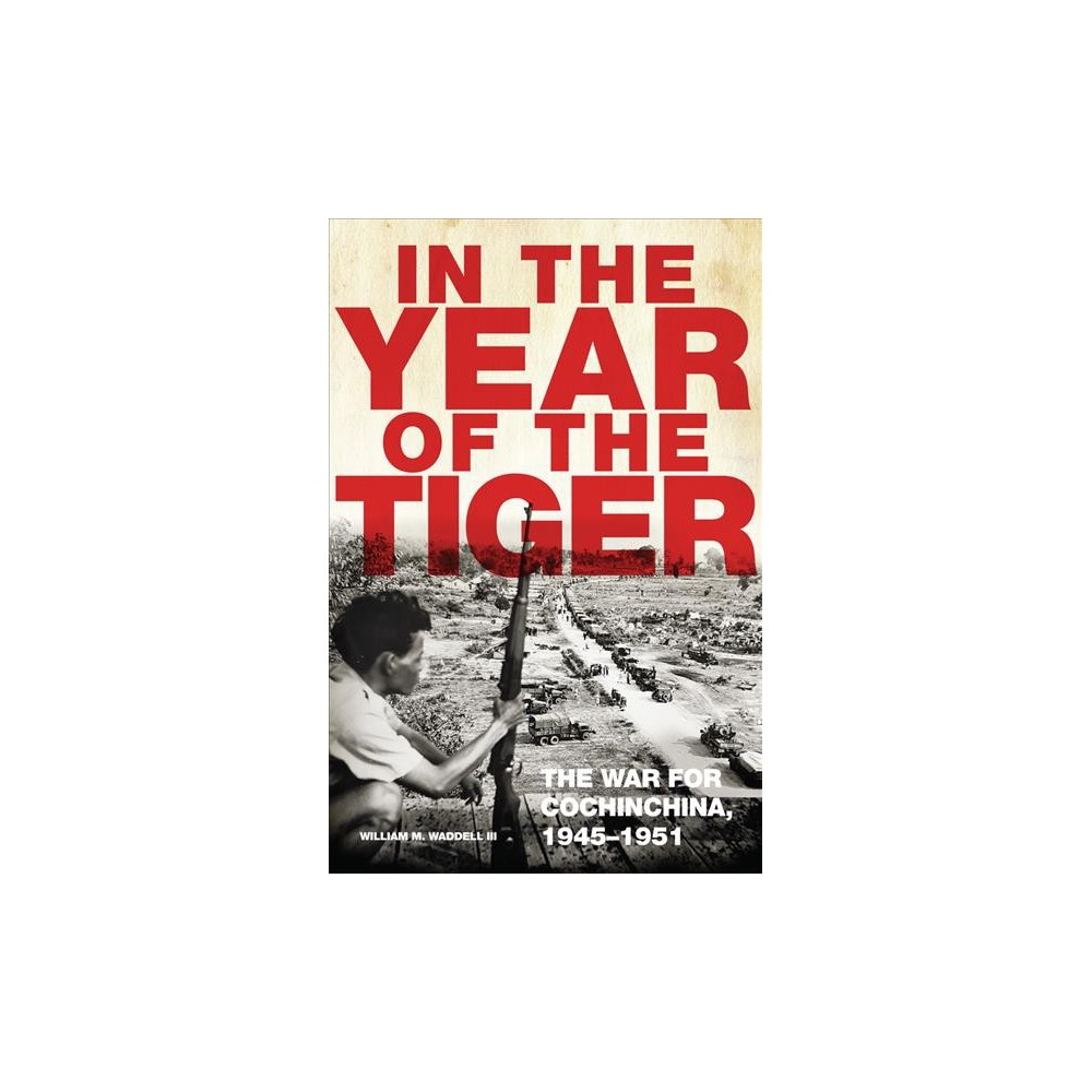 In the Year of the Tiger : The War for Cochinchina 1945-1951 - by Iii William M. Waddell (Hardcover)
