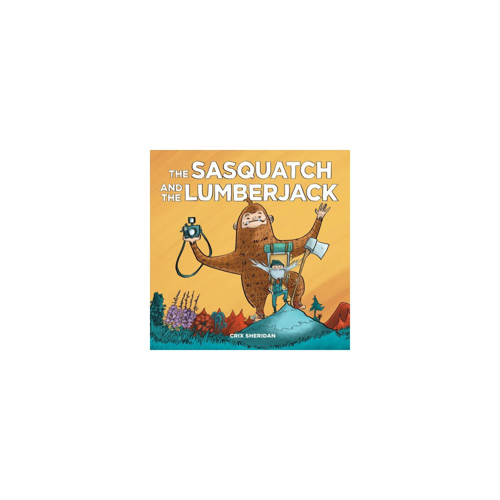 Sasquatch and the Lumberjack - by Crix Sheridan (Hardcover)
