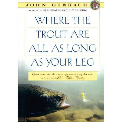 Where the Trout Are All as Long as Your Leg - (John Gierach's Fly-Fishing Library) by  John Gierach (Paperback)