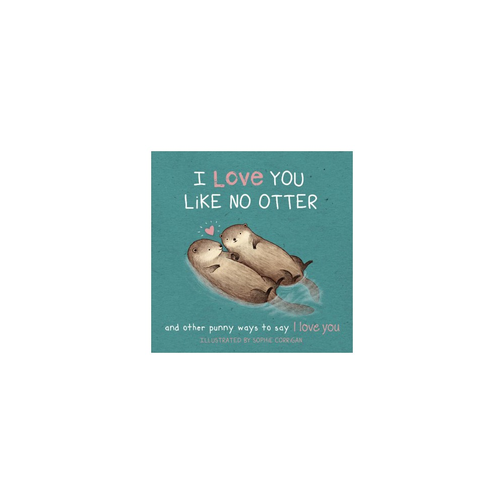 I Love You Like No Otter : And Other Punny Ways to Say I Love You - (Hardcover)
