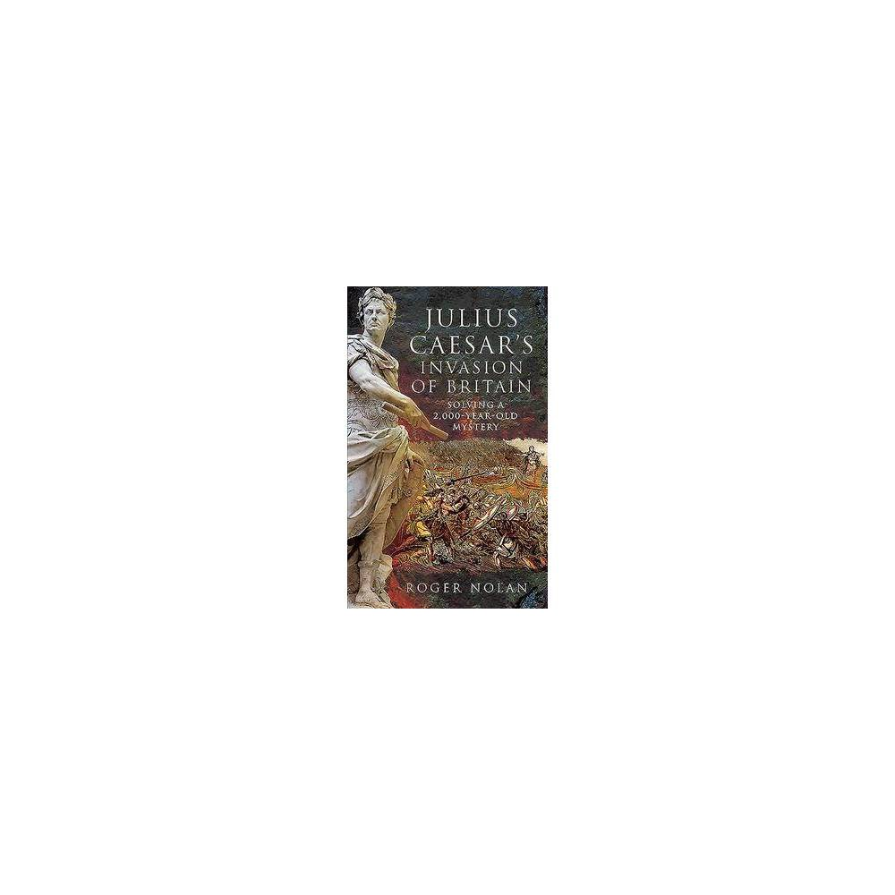 Julius Caesar's Invasion of Britain : Solving a 2,000-year-old Mystery - (Hardcover)