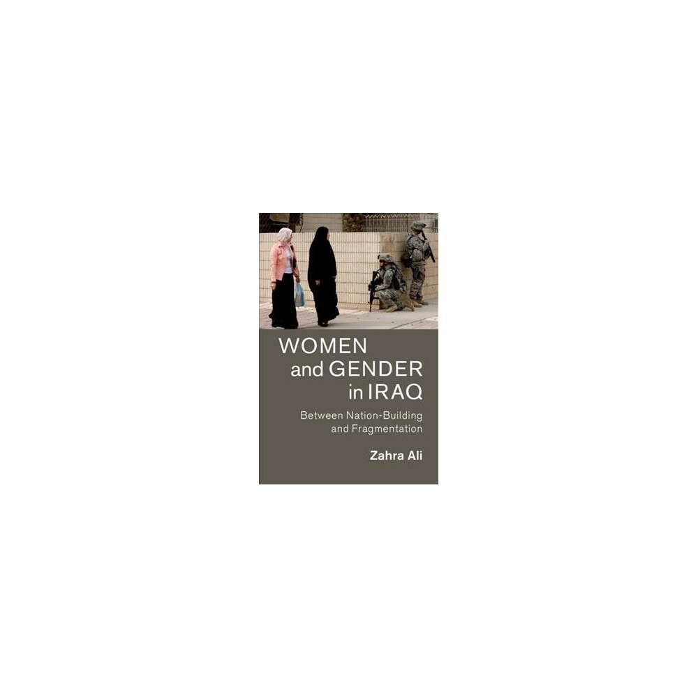 Women and Gender in Iraq : Between Nation-Building and Fragmentation - by Zahra Ali (Paperback)