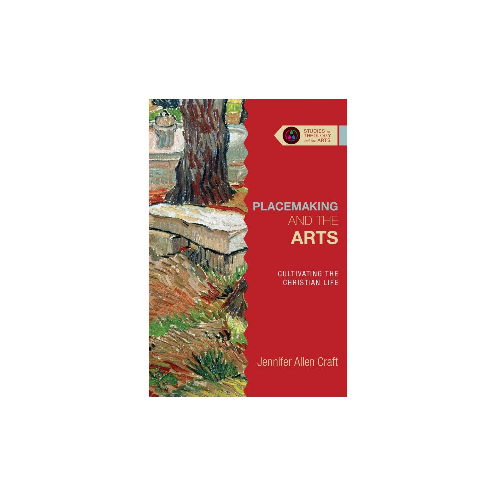 Placemaking and the Arts : Cultivating the Christian Life - by Jennifer Allen Craft (Paperback)