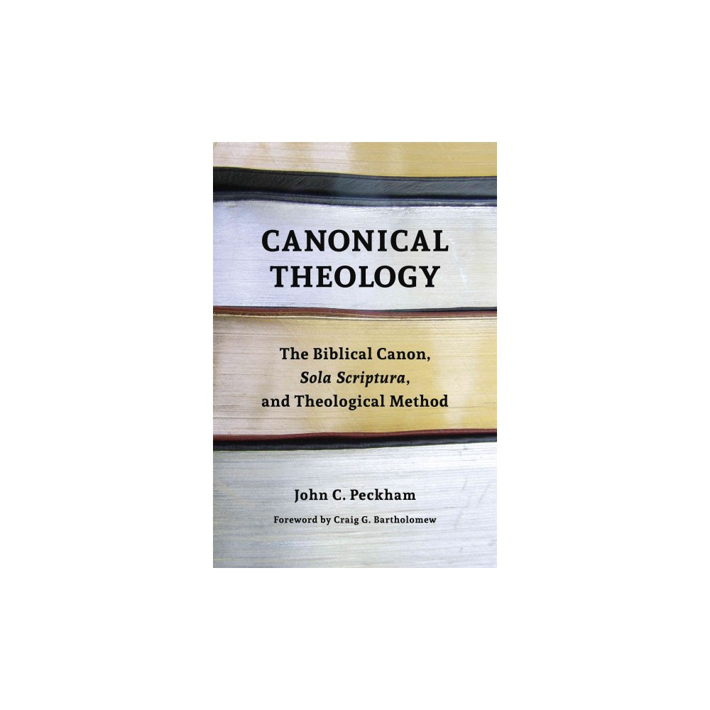 Canonical Theology : The Biblical Canon, Sola Scriptura, and Theological Method (Paperback) (John C.