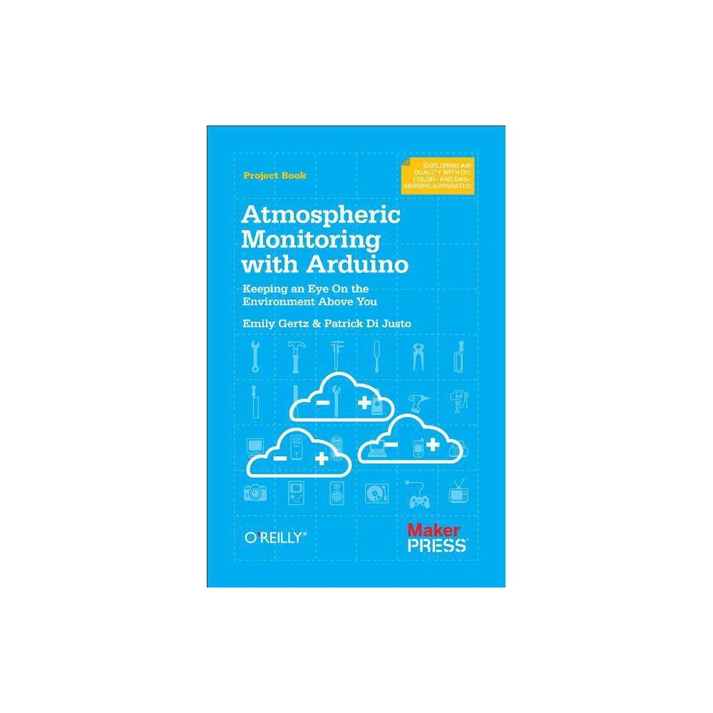 Atmospheric Monitoring with Arduino - by Patrick Di Justo & Emily Gertz (Paperback)