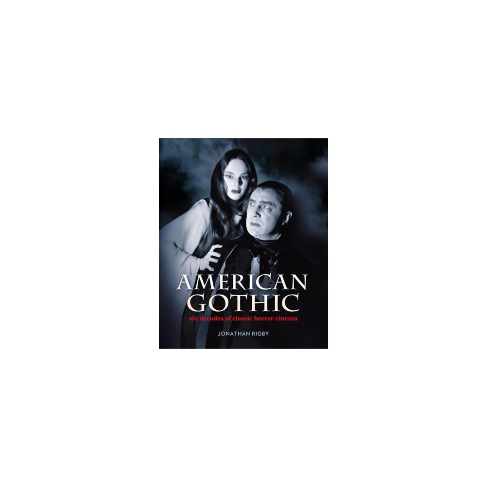 American Gothic : Six Decades of Classic Horror Cinema - by Jonathan Rigby (Hardcover)