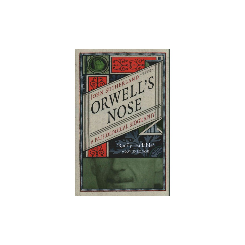 Orwell's Nose : A Pathological Biography - by John Sutherland (Hardcover)