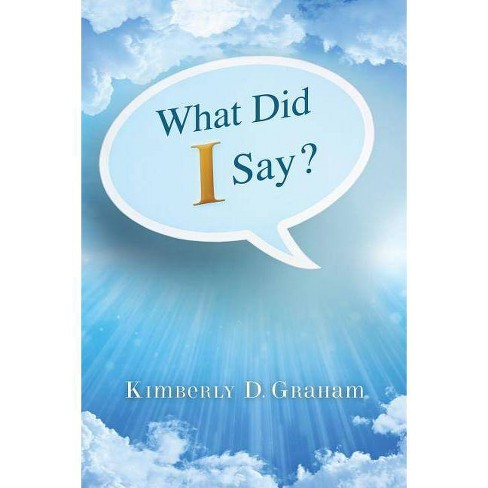 What Did I Say? - by  Kimberly D Graham (Paperback) - image 1 of 1