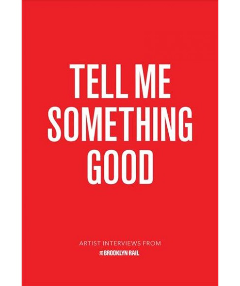 Tell Me Something Good : Artist Interviews from the Brooklyn Rail (Paperback) (Jarret Earnest) - image 1 of 1