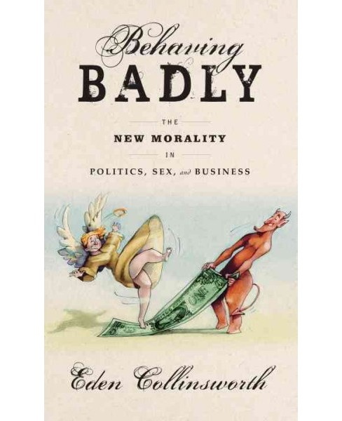 Behaving Badly : The New Morality in Politics, Sex, and Business -  by Eden Collinsworth (Hardcover) - image 1 of 1