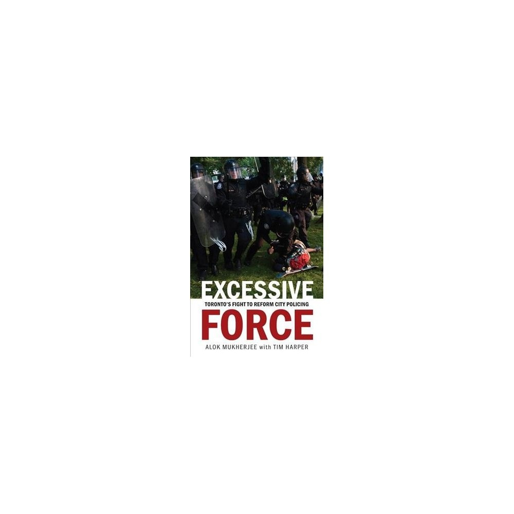 Excessive Force : Toronto's Fight to Reform City Policing - by Alok Mukherjee (Paperback)