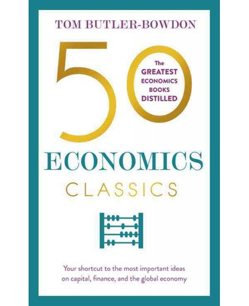 50 Economics Classics : Your Shortcut to the Most Important Ideas on Capitalism, Finance, and the Global - image 1 of 1