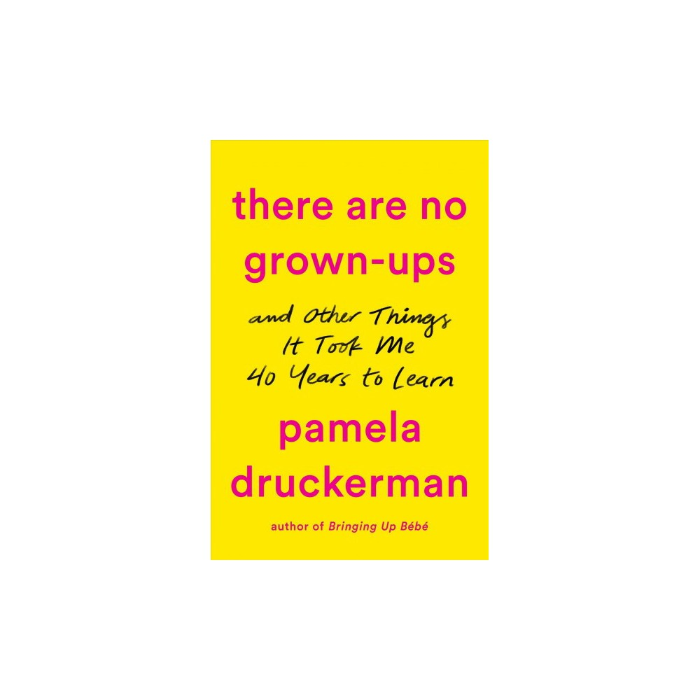 There Are No Grown-ups : A Midlife Coming-of-age Story - by Pamela Druckerman (Hardcover)