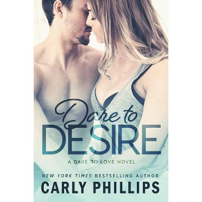 Dare to Desire - (Dare to Love) by  Carly Phillips (Paperback)