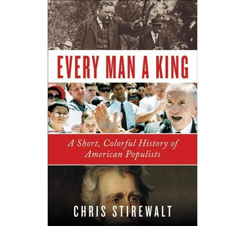 Every Man a King : A Short, Colorful History of American Populists -  by Chris Stirewalt (Hardcover) - image 1 of 1