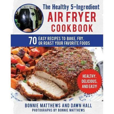 The Healthy 5-Ingredient Air Fryer Cookbook - by Bonnie Matthews & Dawn Hall (Paperback)