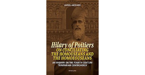 Hilary of Poitiers on Conciliating the Homouseans and the Homoeouseans : An Inquiry on the - image 1 of 1
