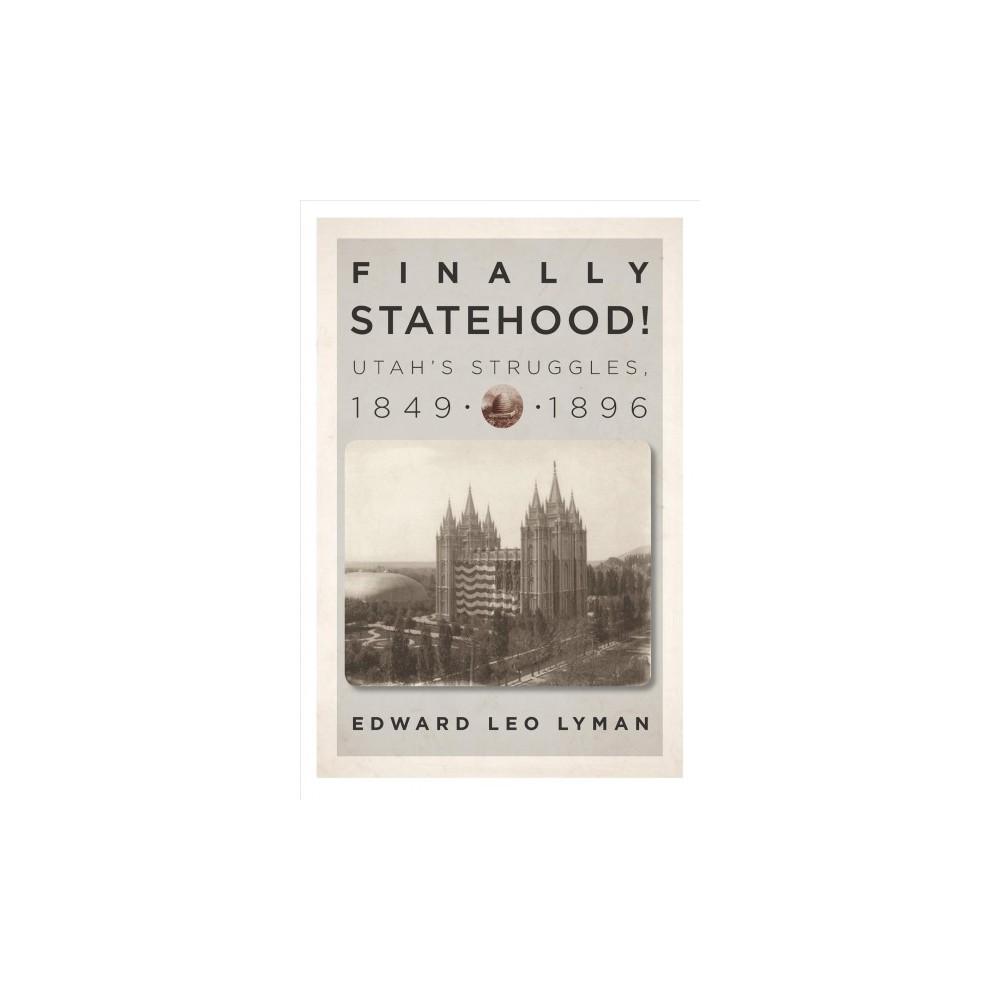 Finally Statehood! Utah's Struggles, 1849-1896 - by Edward Leo Lyman (Hardcover)