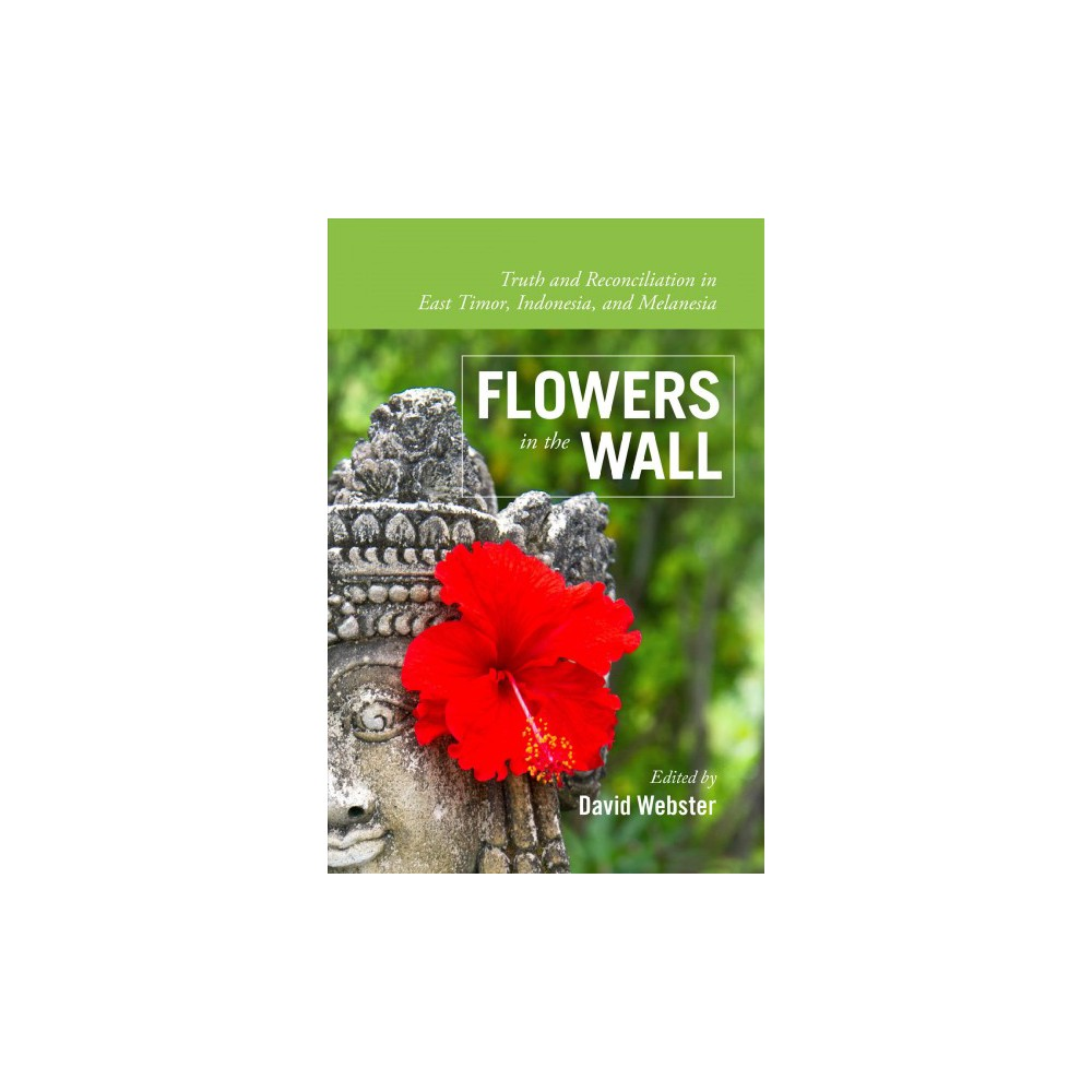 Flowers in the Wall : Truth and Reconciliation in Timor-leste, Indonesia, and Melanesia - (Paperback)