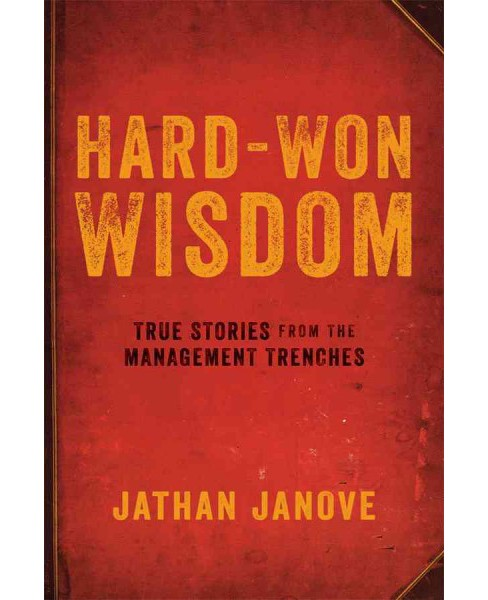Hard-Won Wisdom : True Stories from the Management Trenches (Paperback) (Jathan Janove) - image 1 of 1