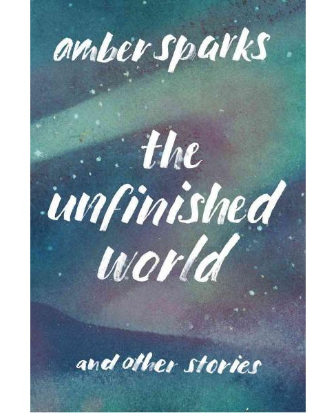 Unfinished World : And Other Stories (Paperback) (Amber Sparks) - image 1 of 1