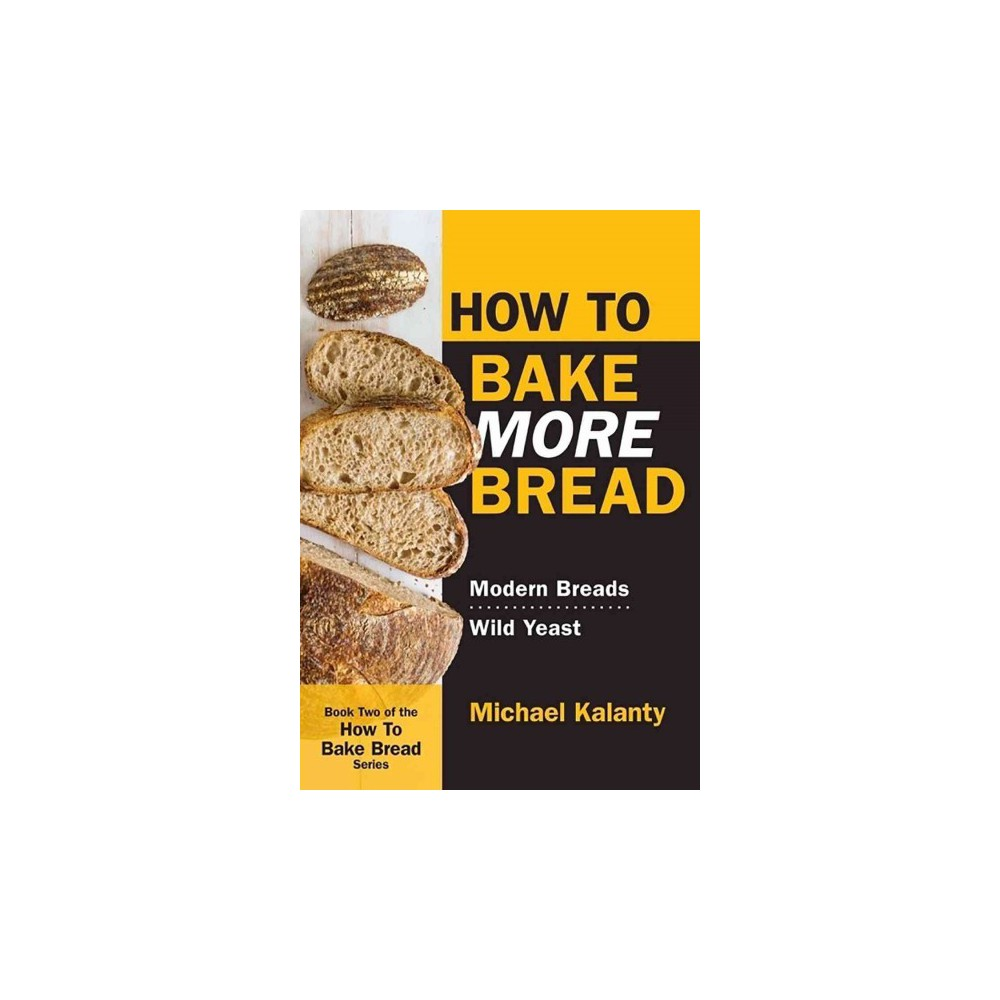 How to Bake More Bread : Modern Breads / Wild Yeast (Paperback) (Michael Kalanty)