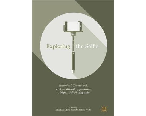 Exploring the Selfie : Historical, Theoretical and Analytical Approaches to Digital Self-Photography - image 1 of 1