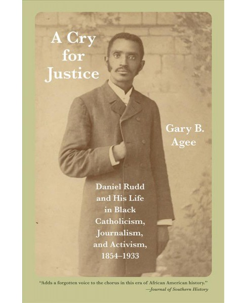Cry for Justice : Daniel Rudd and His Life in Black Catholicism, Journalism, and Activism, 1854-1933 - image 1 of 1