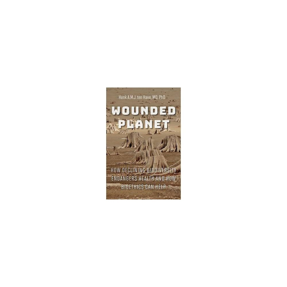 Wounded Planet : How Declining Biodiversity Endangers Health and How Bioethics Can Help - (Hardcover)