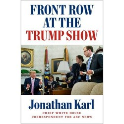 Front Row at the Trump Show - by  Jonathan Karl (Hardcover)