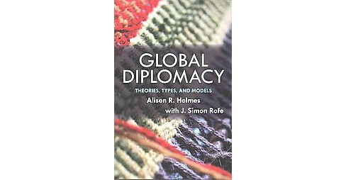 Global Diplomacy : Theories, Types, and Models (Paperback) (Alison R. Holmes & J. Simon Rofe) - image 1 of 1