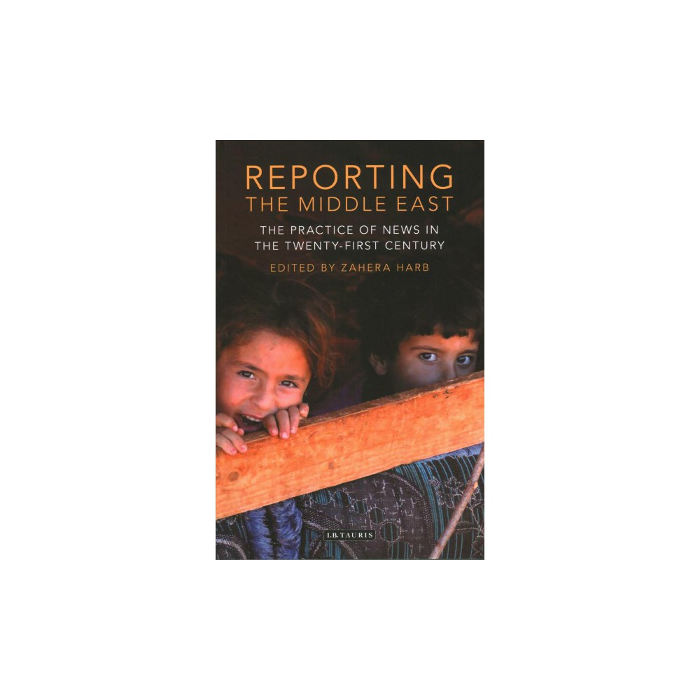 Reporting the Middle East : The Practice of News in the Twenty-First Century - (Paperback)