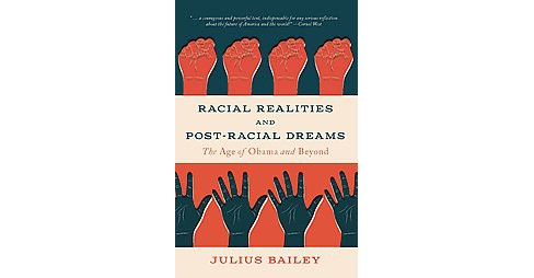 Racial Realities and Post-Racial Dreams : The Age of Obama and Beyond (Paperback) (Julius Bailey) - image 1 of 1
