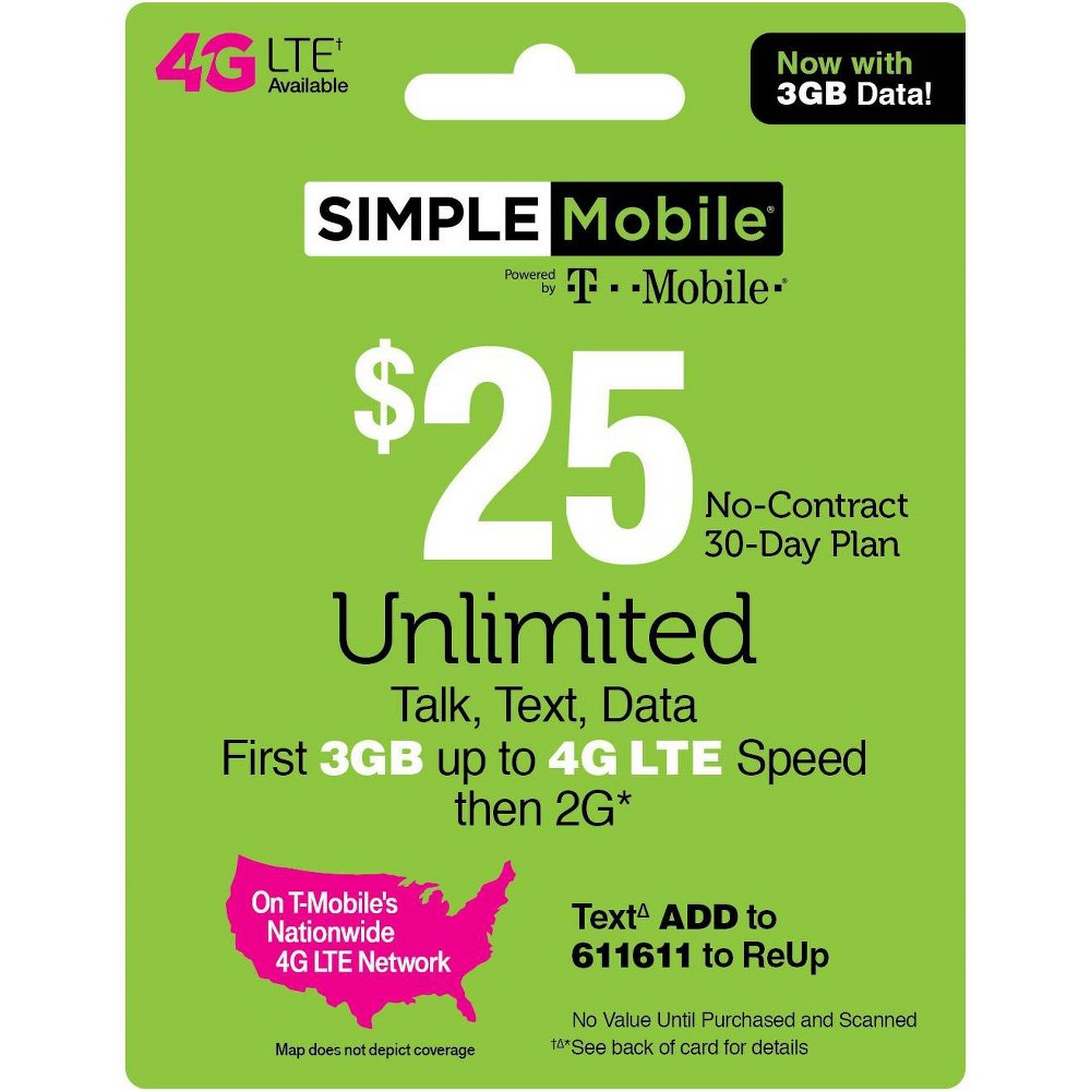 Simple Mobile $25 Unlimited Talk Text Data Prepaid Card (Email Delivery) Simple Mobile $25 Unlimited Talk, Text and Data (First 3GB up to 4G Lte then 2G*) 30-Day Plan. Simple Mobile $30 Unlimited Talk, Text and Data (First 2GB up to 4G Lte then 2G*) 30-Day Plan. Simple Mobile $40 Unlimited Plan provides Unlimited Talk, Text, and Data with the first 10GB of Data up to 4G Lte speeds, then 2G*. Simple Mobile $50 Truly Unlimited 4G Lte** Data, Talk and Text 30-Day Plan (Video typically streams at Dvd quality). Simple Mobile $60 Truly Unlimited 4G Lte Data, Talk and Text 30 Day Plan w 10GB of Mobile Hotspot (Video typically streams at Dvd quality). *Please refer always to the latest Terms and Conditions of Service at SimpleMobile website To get 4G Lte speed, you must have a 4G Lte capable device and 4G Lte Sim. Actual availability, coverage and speed may vary. Lte is a trademark of Etsi. By texting keywords to 611611 you are consenting to receive response messages. Standard messaging and data rates may apply based on your mobile phone service. Please refer always to the Privacy Policy at Simplemobile website/privacypolicy and the Terms and Conditions at Simplemobile website/termsandconditions T-Mobile is a registered trademark of Deutsche Telekom AG. (c) 2019 T-Mobile USA, Inc. - During congestion, Simple Mobile customers may notice reduced speeds vs. T-Mobile customers. 2019 © TracFone Wireless, Inc. Simple Mobile. All rights reserved. Simple Mobile is a registered trademark of TracFone Wireless, Inc.