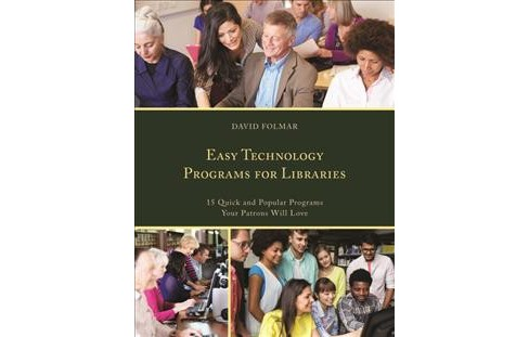 Easy Technology Programs for Libraries : 15 Quick and Popular Programs Your Patrons Will Love - image 1 of 1