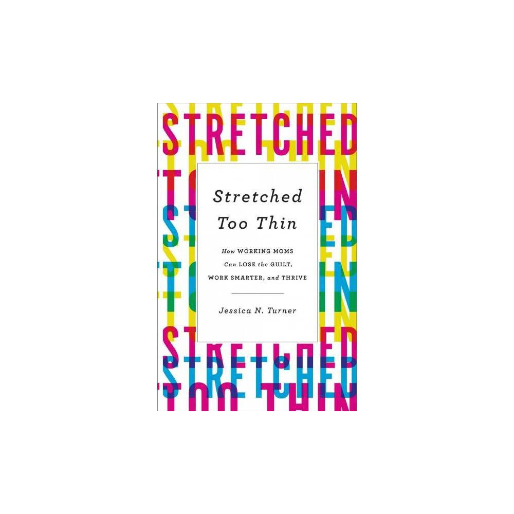 Stretched Too Thin : How Working Moms Can Lose the Guilt, Work Smarter, and Thrive - Reprint (Paperback)