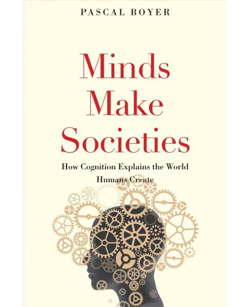Minds Make Societies : How Cognition Explains the World Humans Create -  by Pascal Boyer (Hardcover) - image 1 of 1