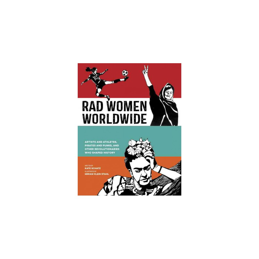 Rad Women Worldwide : Artists and Athletes, Pirates and Punks, and Other Revolutionaries Who Shaped
