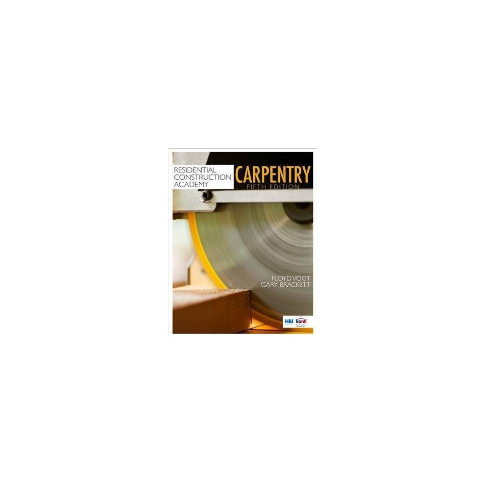 Residential Construction Academy : Carpentry - 5 by Floyd Vogt & Gary Brackett (Hardcover)