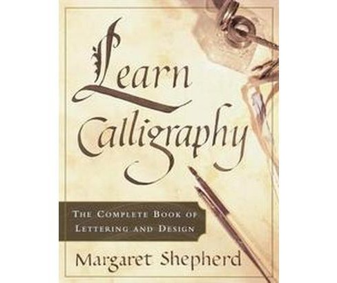 Learn Calligraphy : The Complete Book of Lettering and Design (Paperback) (Margaret Shepherd) - image 1 of 1