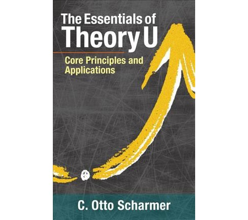 Essentials of Theory U : Core Principles and Applications -  by C. Otto Scharmer (Paperback) - image 1 of 1