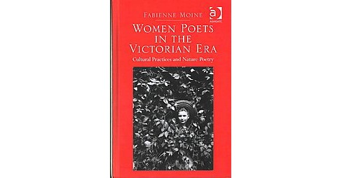 Women Poets in the Victorian Era : Cultural Practices and Nature Poetry (Hardcover) (Fabienne Moine) - image 1 of 1
